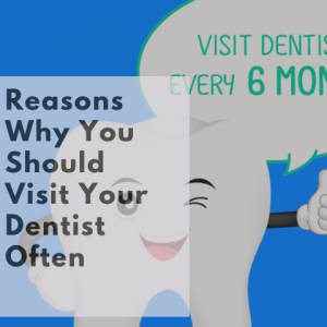 Reasons Why You Should Visit Your Dentist Often